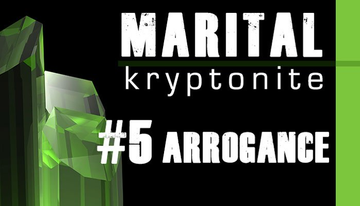 Marital Kryptonite #5 Arrogance